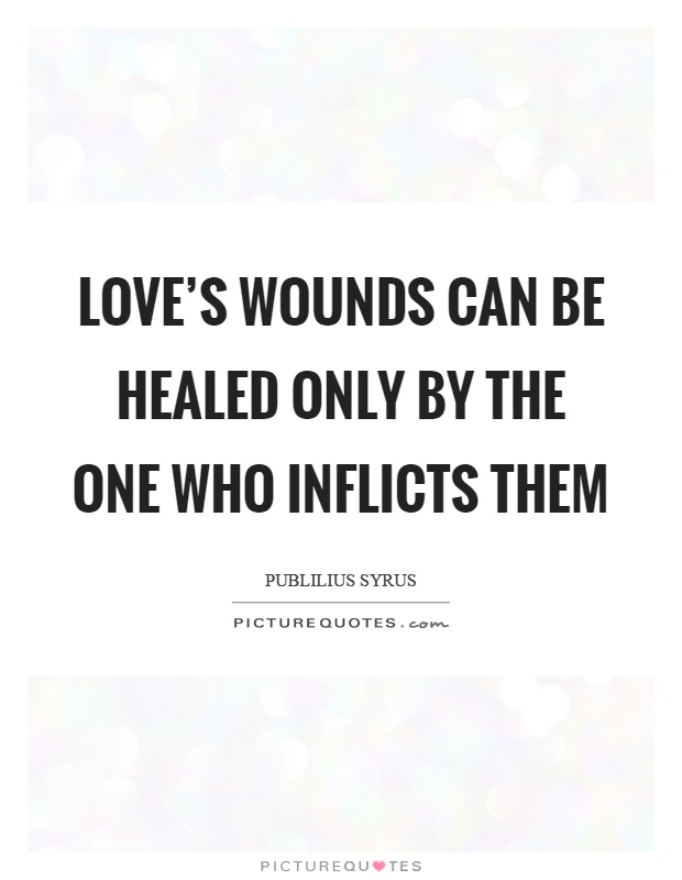 Love's wounds can be healed only by the one who inflicts them Picture Quote #1