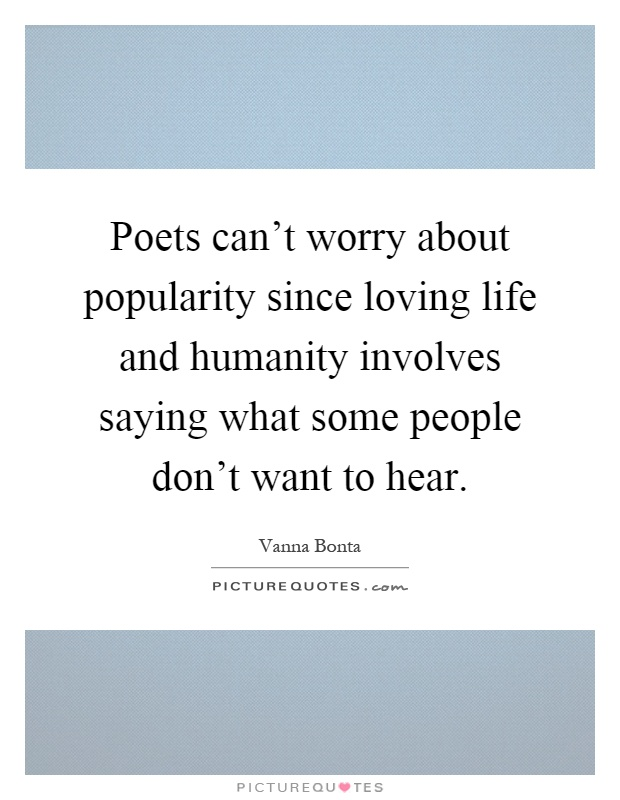 Poets can't worry about popularity since loving life and humanity involves saying what some people don't want to hear Picture Quote #1