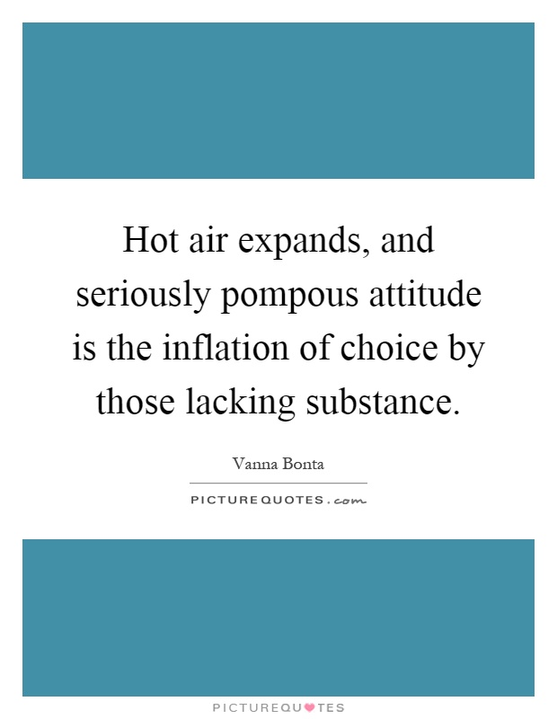 Hot air expands, and seriously pompous attitude is the inflation of choice by those lacking substance Picture Quote #1
