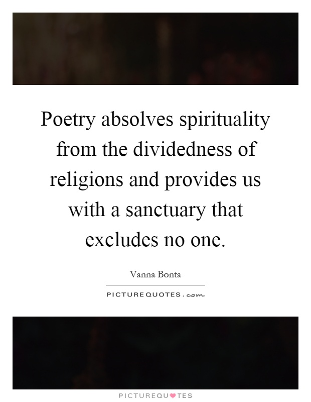 Poetry absolves spirituality from the dividedness of religions and provides us with a sanctuary that excludes no one Picture Quote #1