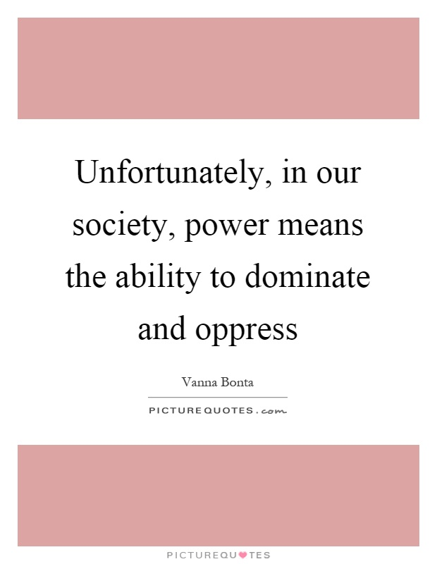 Unfortunately, in our society, power means the ability to dominate and oppress Picture Quote #1