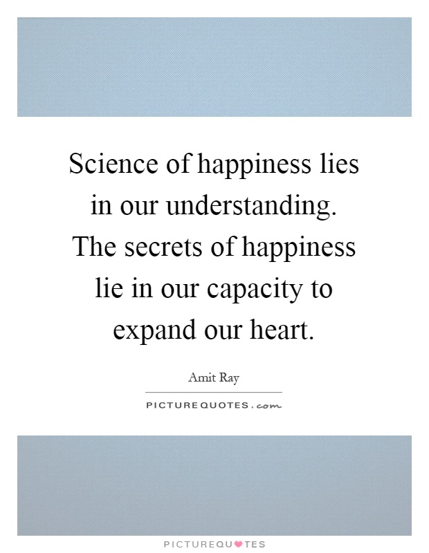 Science of happiness lies in our understanding. The secrets of happiness lie in our capacity to expand our heart Picture Quote #1