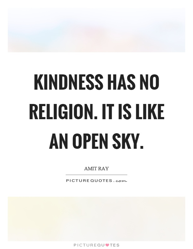 Kindness has no religion. It is like an open sky Picture Quote #1
