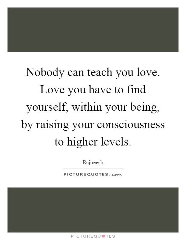 Nobody can teach you love. Love you have to find yourself, within your being, by raising your consciousness to higher levels Picture Quote #1