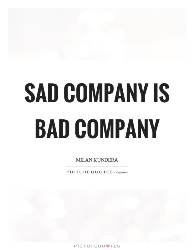 Sad company is bad company Picture Quote #1
