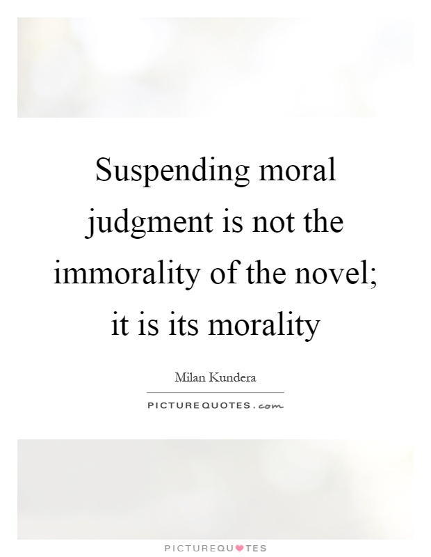 Suspending moral judgment is not the immorality of the novel; it is its morality Picture Quote #1