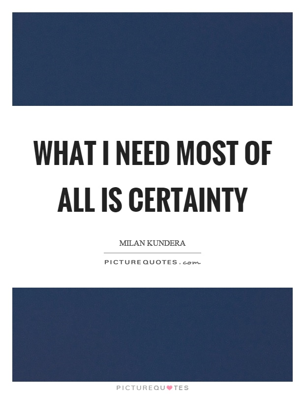 What I need most of all is certainty Picture Quote #1