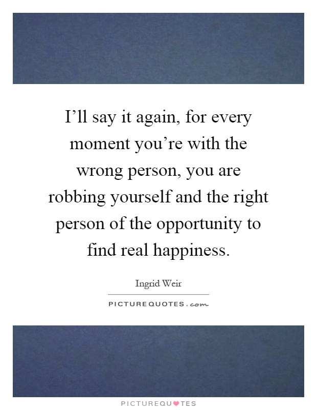 I'll say it again, for every moment you're with the wrong person, you are robbing yourself and the right person of the opportunity to find real happiness Picture Quote #1