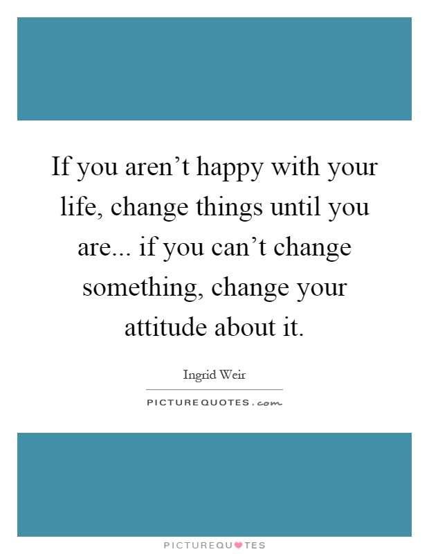 If You Aren T Happy With Your Life Change Things Until You Picture Quotes