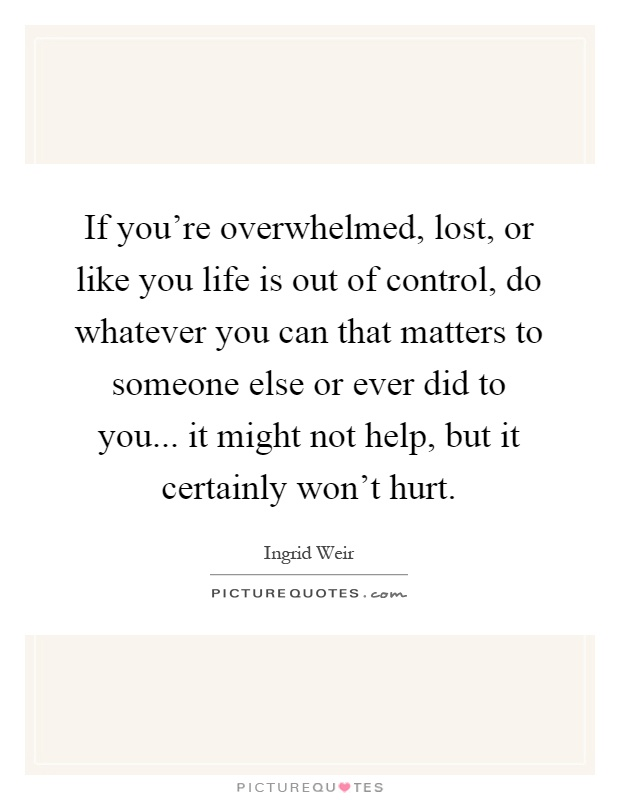 If you're overwhelmed, lost, or like you life is out of control, do whatever you can that matters to someone else or ever did to you... it might not help, but it certainly won't hurt Picture Quote #1