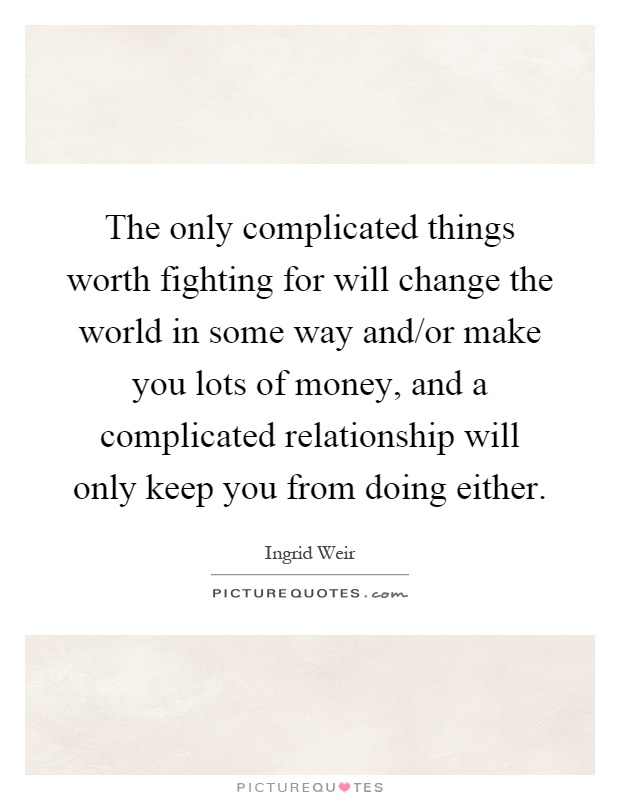 The only complicated things worth fighting for will change the world in some way and/or make you lots of money, and a complicated relationship will only keep you from doing either Picture Quote #1