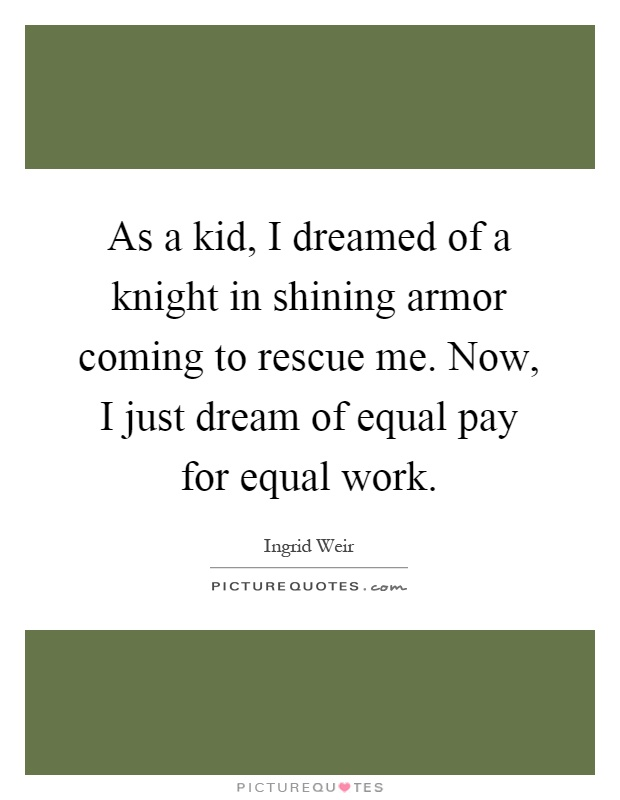 As a kid, I dreamed of a knight in shining armor coming to rescue me. Now, I just dream of equal pay for equal work Picture Quote #1