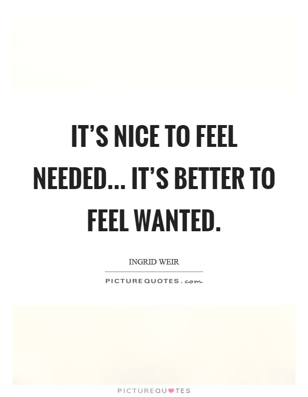 It's nice to feel needed... it's better to feel wanted Picture Quote #1