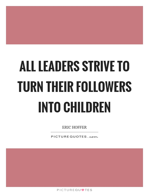 All leaders strive to turn their followers into children Picture Quote #1