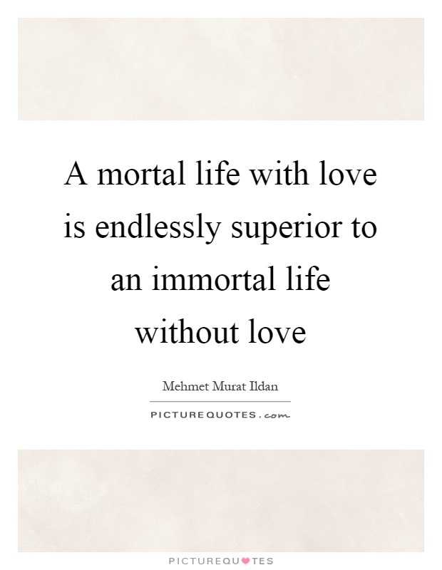 A mortal life with love is endlessly superior to an immortal life without love Picture Quote #1