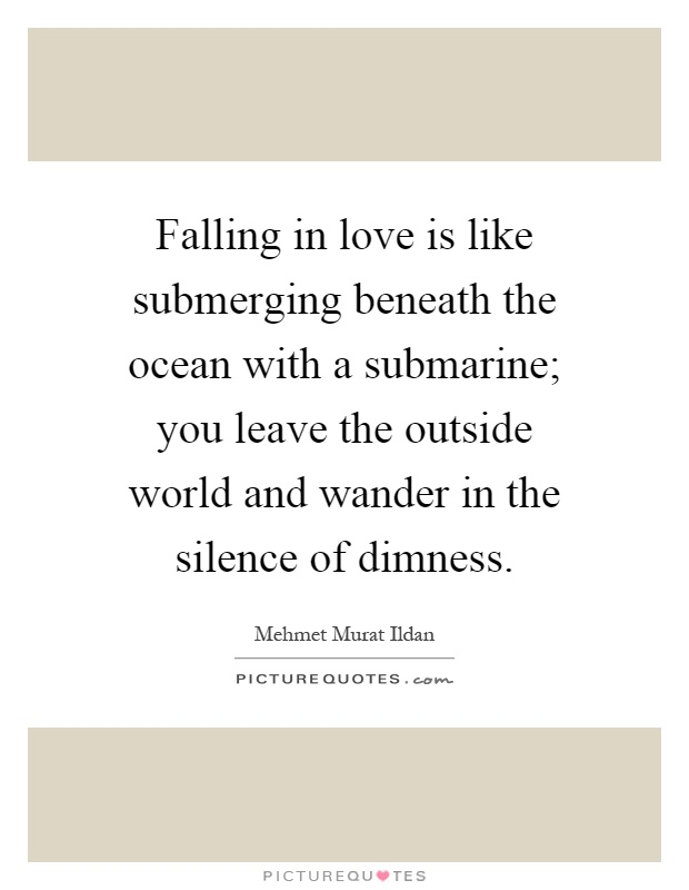 Falling in love is like submerging beneath the ocean with a submarine; you leave the outside world and wander in the silence of dimness Picture Quote #1