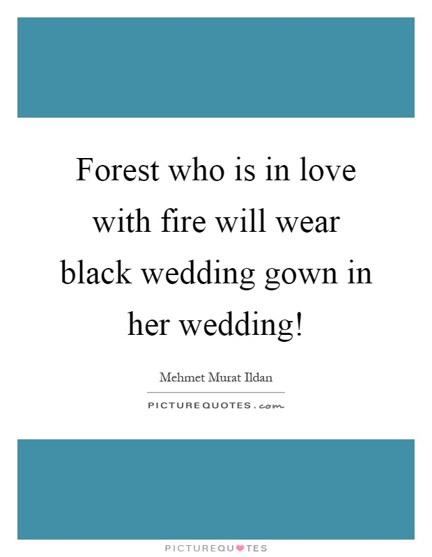 Forest who is in love with fire will wear black wedding gown in her wedding! Picture Quote #1