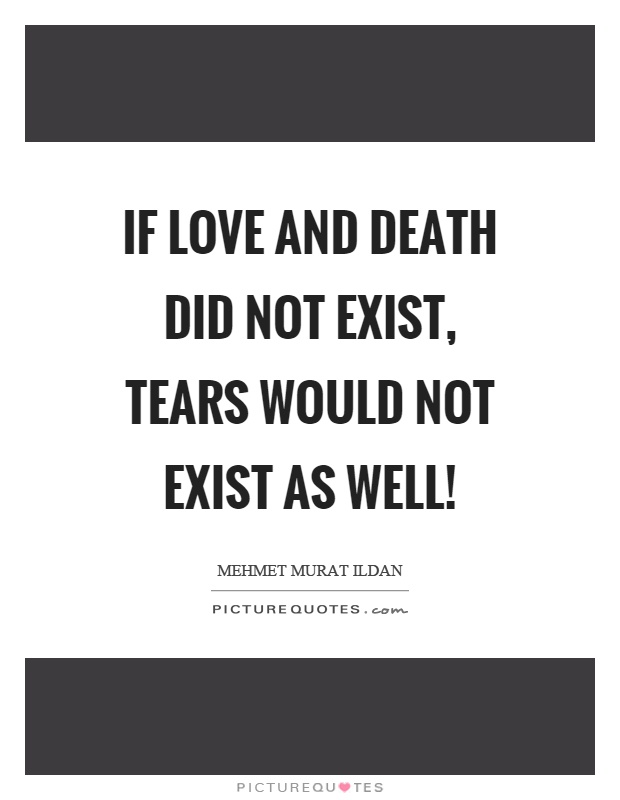If love and death did not exist, tears would not exist as well! Picture Quote #1