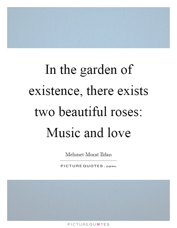In the garden of existence, there exists two beautiful roses: Music and love Picture Quote #1