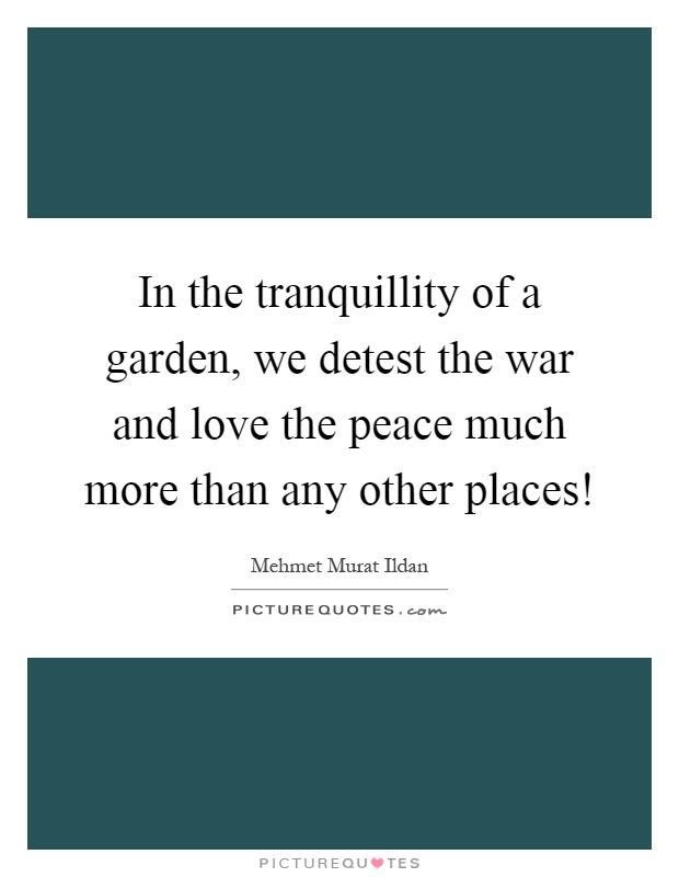 In the tranquillity of a garden, we detest the war and love the peace much more than any other places! Picture Quote #1