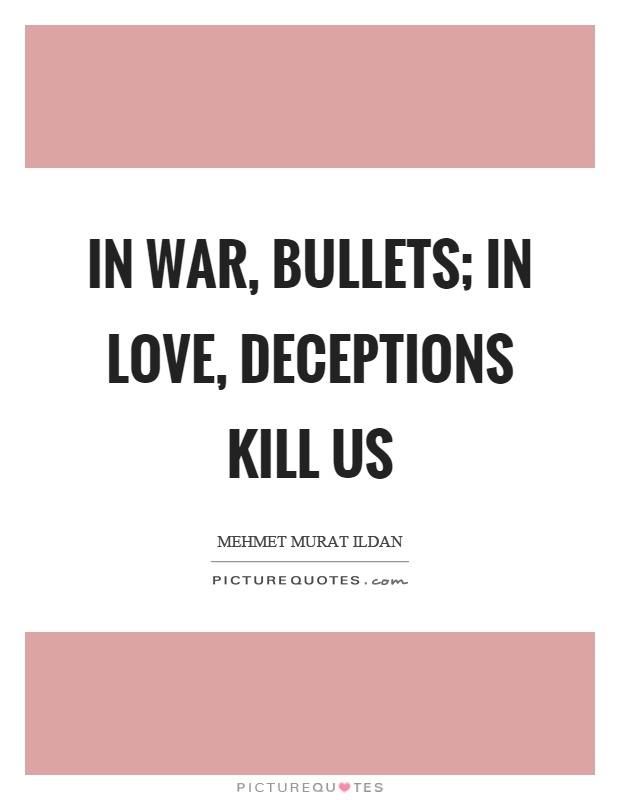 In war, bullets; in love, deceptions kill us Picture Quote #1