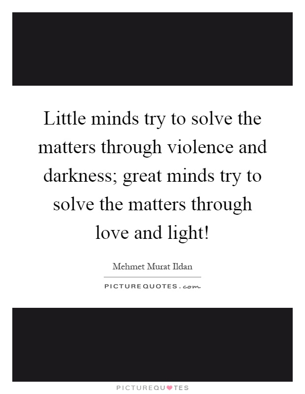 Little minds try to solve the matters through violence and darkness; great minds try to solve the matters through love and light! Picture Quote #1