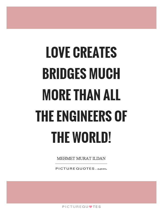 Love creates bridges much more than all the engineers of the world! Picture Quote #1