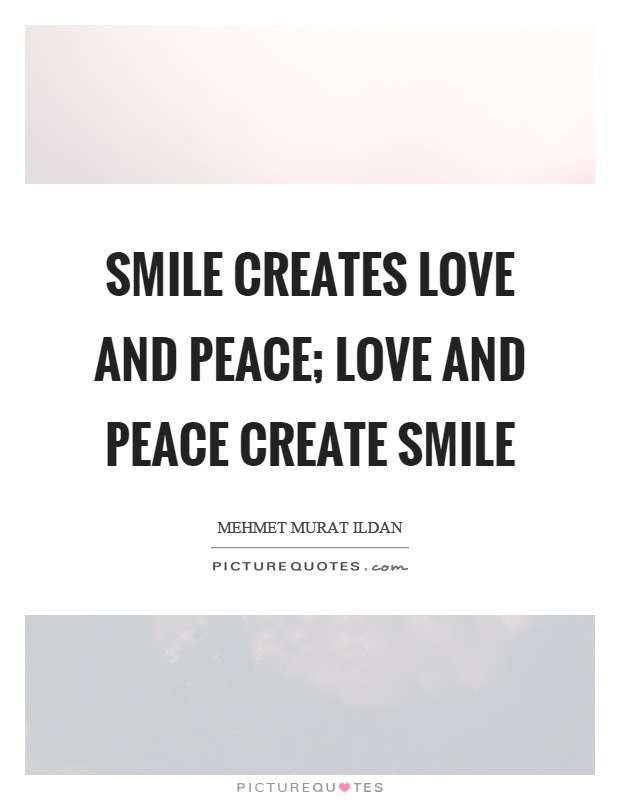Smile creates love and peace; love and peace create smile Picture Quote #1