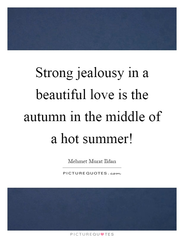 Strong jealousy in a beautiful love is the autumn in the middle of a hot summer! Picture Quote #1