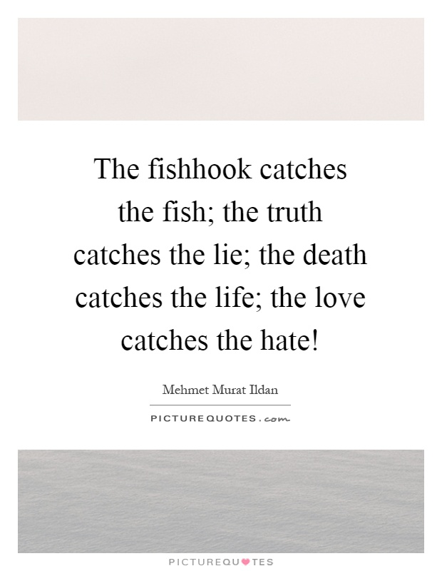 The fishhook catches the fish; the truth catches the lie; the death catches the life; the love catches the hate! Picture Quote #1