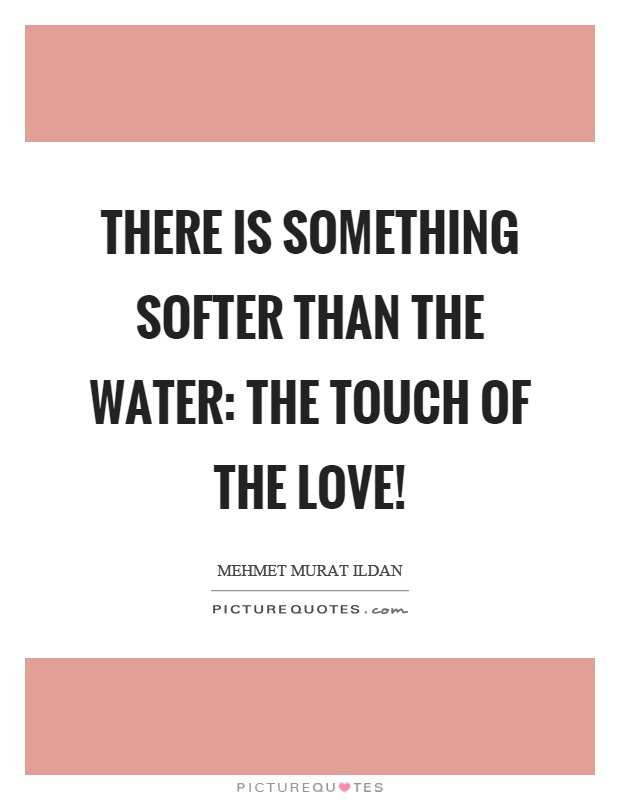 There is something softer than the water: The touch of the love! Picture Quote #1