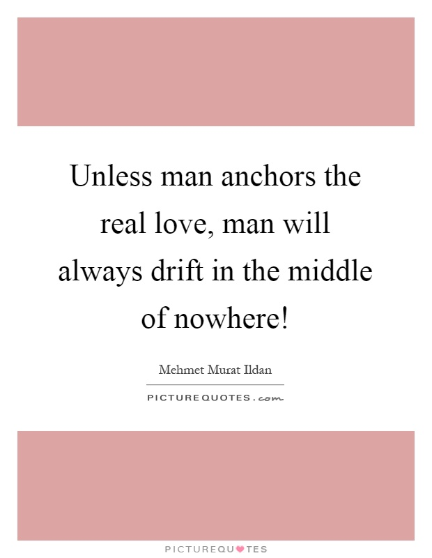 Unless man anchors the real love, man will always drift in the middle of nowhere! Picture Quote #1