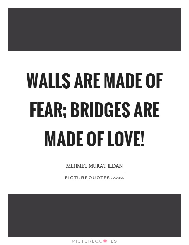 Walls are made of fear; bridges are made of love! Picture Quote #1