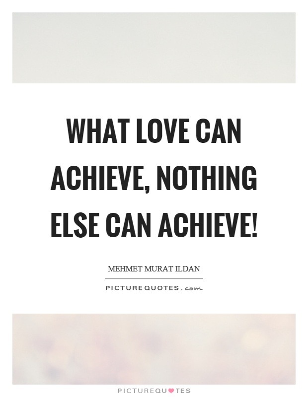 What love can achieve, nothing else can achieve! Picture Quote #1