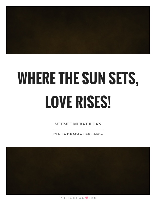 Where the sun sets, love rises! Picture Quote #1
