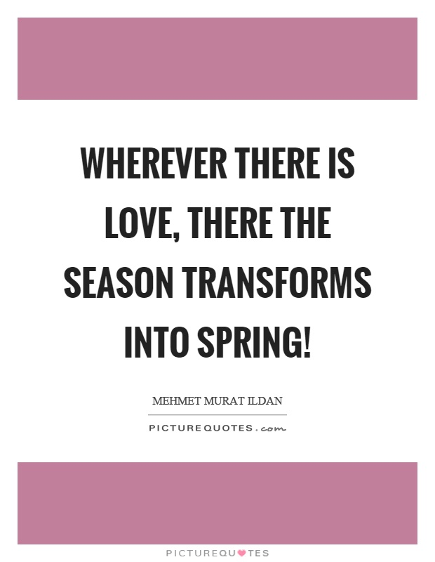 Wherever there is love, there the season transforms into spring! Picture Quote #1