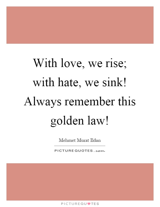 With love, we rise; with hate, we sink! Always remember this golden law! Picture Quote #1