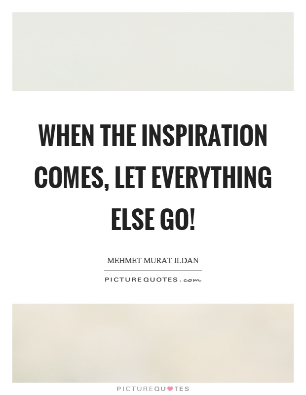 When the inspiration comes, let everything else go! Picture Quote #1
