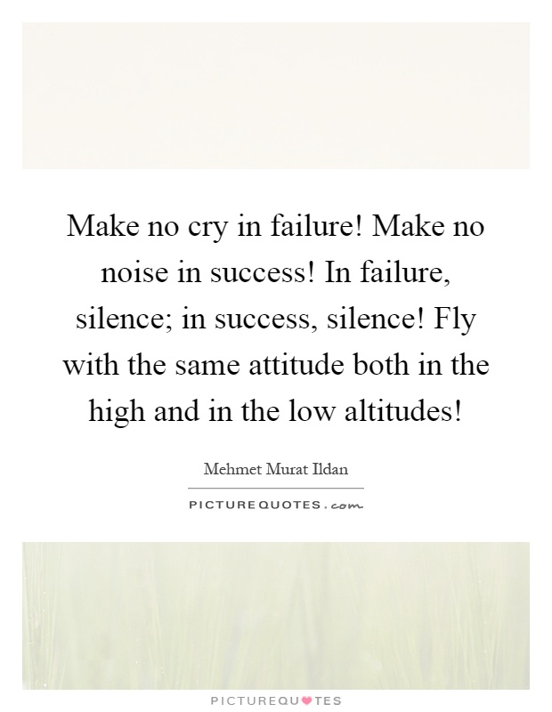 Make no cry in failure! Make no noise in success! In failure, silence; in success, silence! Fly with the same attitude both in the high and in the low altitudes! Picture Quote #1