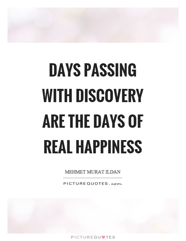 Days passing with discovery are the days of real happiness Picture Quote #1