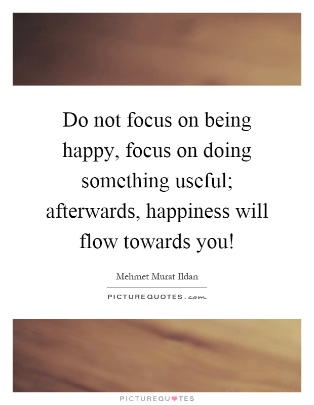 Do not focus on being happy, focus on doing something useful; afterwards, happiness will flow towards you! Picture Quote #1