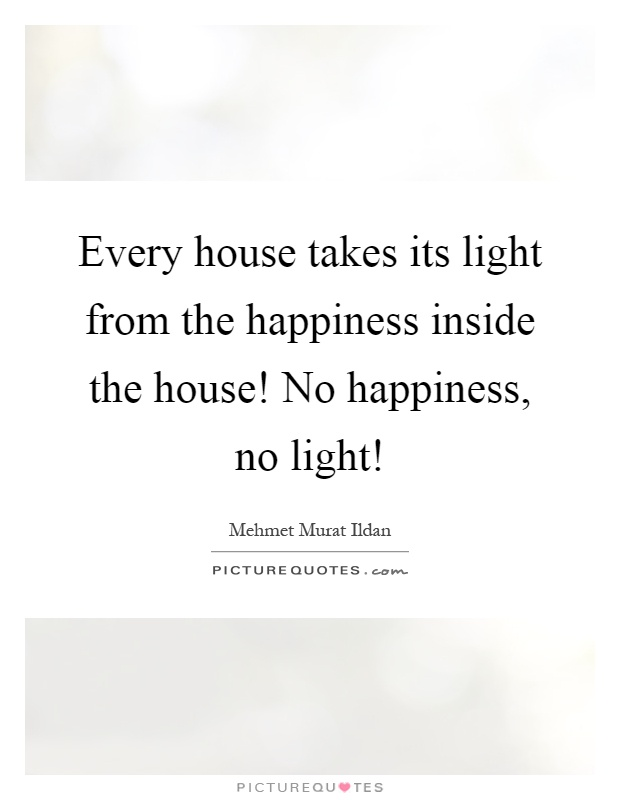 Every house takes its light from the happiness inside the house! No happiness, no light! Picture Quote #1