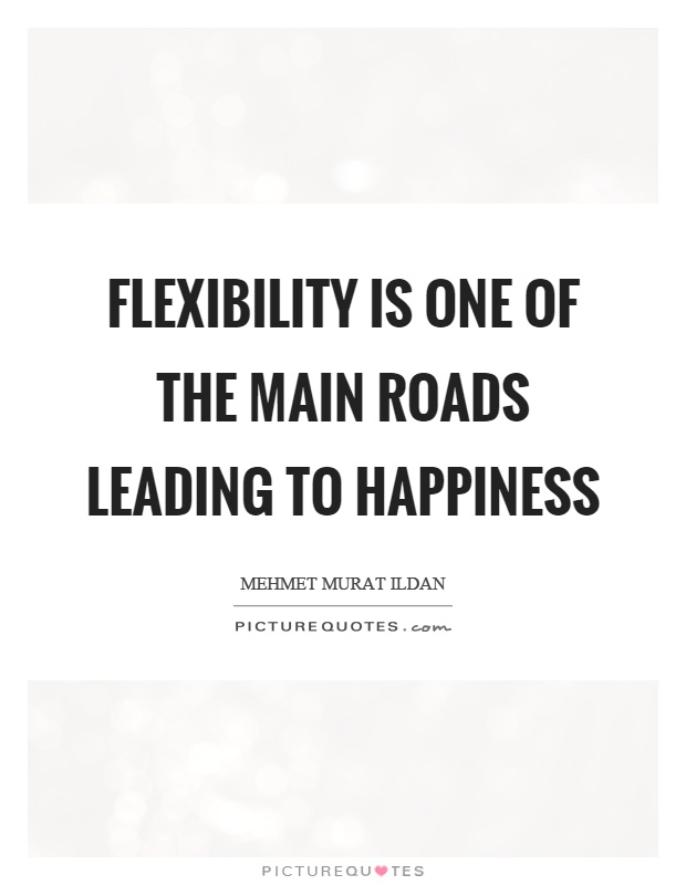 Flexibility is one of the main roads leading to happiness Picture Quote #1