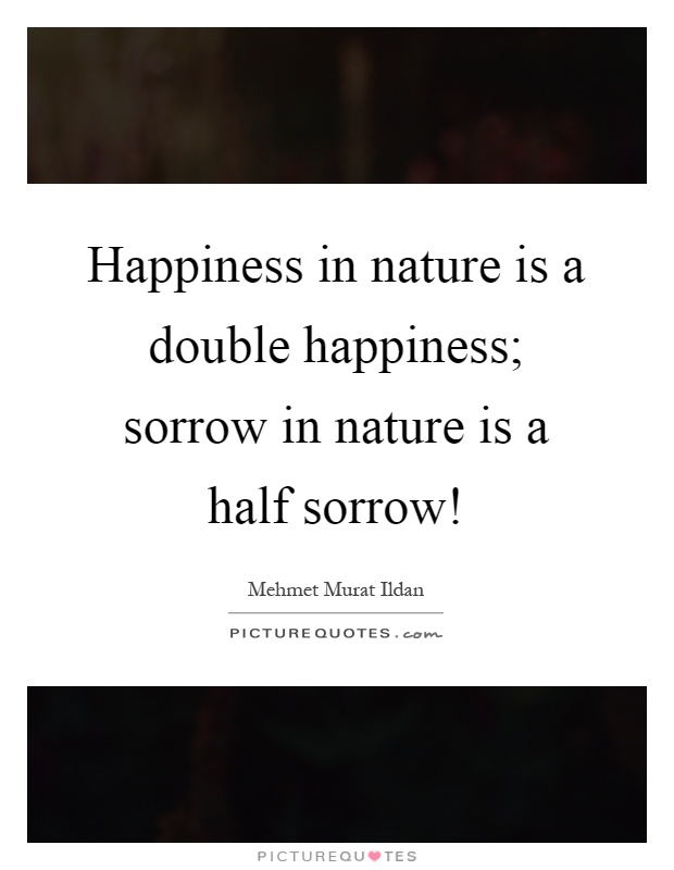 Happiness in nature is a double happiness; sorrow in nature is a half sorrow! Picture Quote #1
