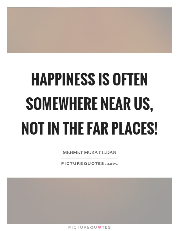 Happiness is often somewhere near us, not in the far places! Picture Quote #1