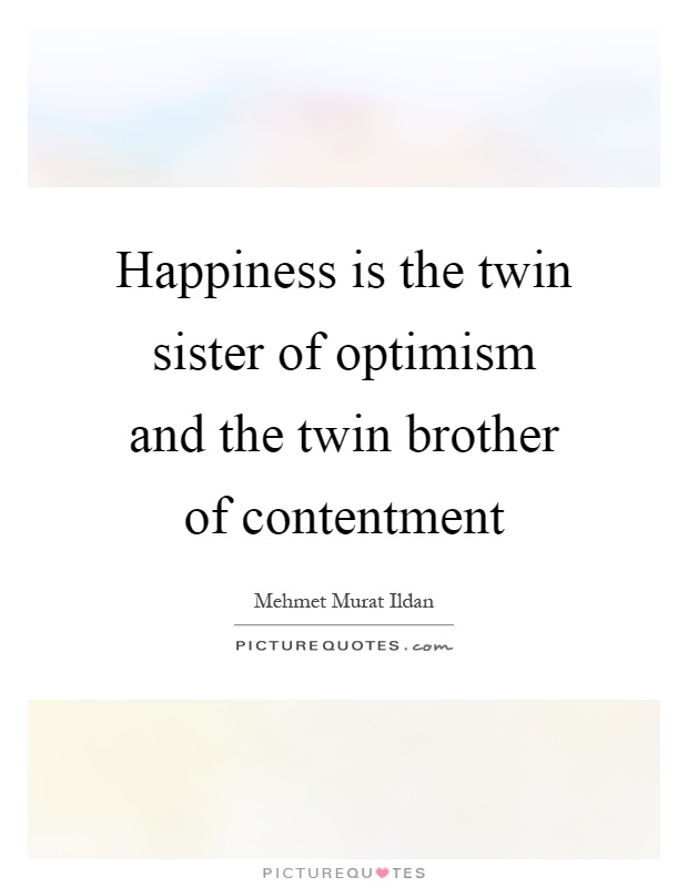 Happiness is the twin sister of optimism and the twin brother of contentment Picture Quote #1