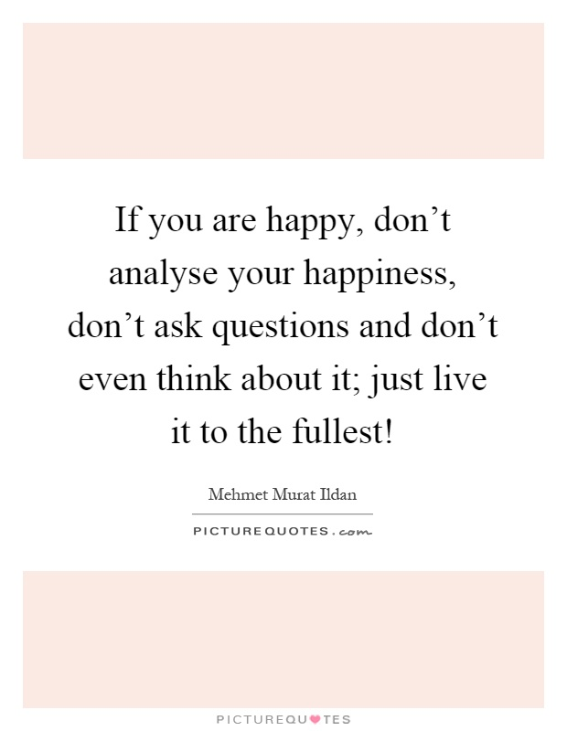 If you are happy, don't analyse your happiness, don't ask questions and don't even think about it; just live it to the fullest! Picture Quote #1