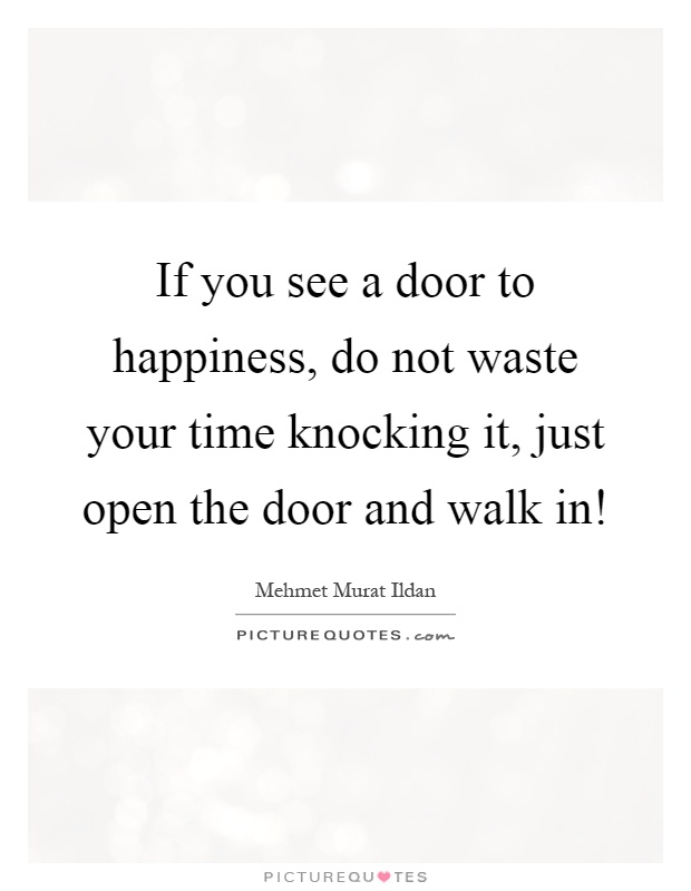 If you see a door to happiness, do not waste your time knocking it, just open the door and walk in! Picture Quote #1