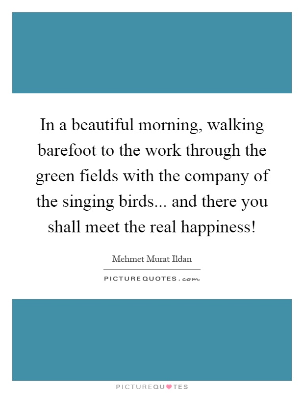 In a beautiful morning, walking barefoot to the work through the green fields with the company of the singing birds... and there you shall meet the real happiness! Picture Quote #1