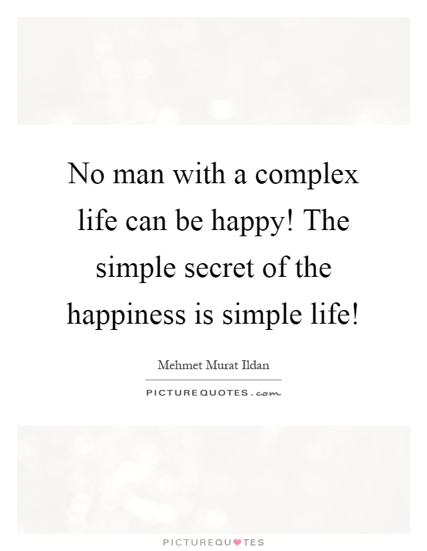 No man with a complex life can be happy! The simple secret of the happiness is simple life! Picture Quote #1